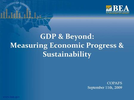 Www.bea.gov GDP & Beyond: Measuring Economic Progress & Sustainability COPAFS September 11th, 2009.