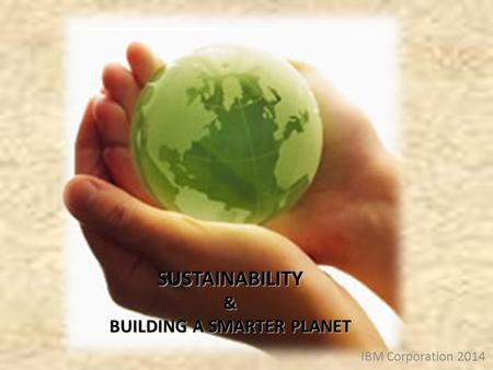 IBM Corporation 2014 SUSTAINABILITY& BUILDING A SMARTER PLANET.