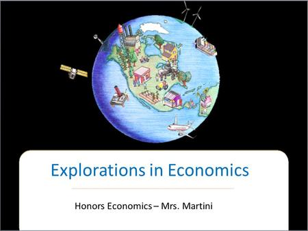 Explorations in Economics Honors Economics – Mrs. Martini.