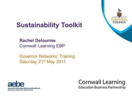 Rachel Delourme Cornwall Learning EBP Governor Networks' Training Saturday 21 st May 2011 Sustainability Toolkit.