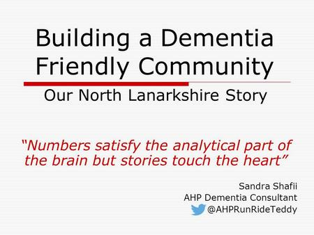 "Building a Dementia Friendly Community Our North Lanarkshire Story ""Numbers satisfy the analytical part of the brain but stories touch the heart"" Sandra."