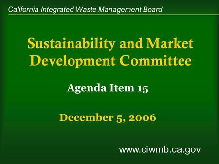 California Integrated Waste Management Board Sustainability and Market Development Committee Agenda Item 15 December 5, 2006 www.ciwmb.ca.gov.