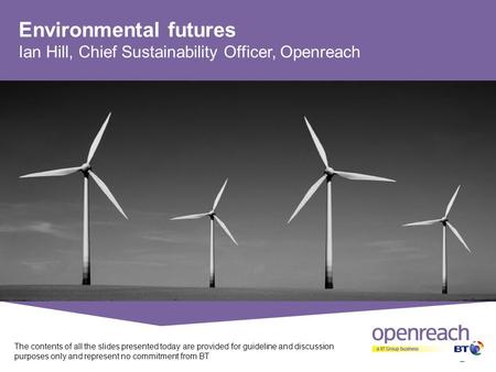 Environmental futures Ian Hill, Chief Sustainability Officer, Openreach The contents of all the slides presented today are provided for guideline and discussion.