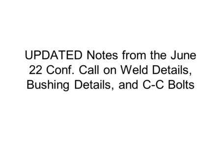 UPDATED Notes from the June 22 Conf. Call on Weld Details, Bushing Details, and C-C Bolts.