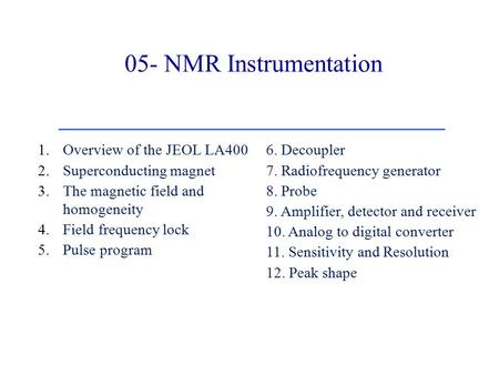 05- NMR Instrumentation 1.Overview of the JEOL LA400 2.Superconducting magnet 3.The magnetic field and homogeneity 4.Field frequency lock 5.Pulse program.
