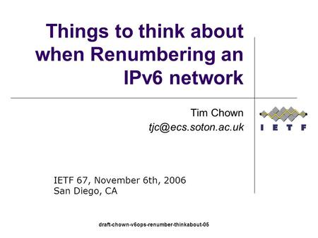 Draft-chown-v6ops-renumber-thinkabout-05 Things to think about when Renumbering an IPv6 network Tim Chown IETF 67, November 6th, 2006.