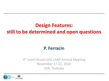 Design Features: still to be determined and open questions P. Ferracin 4 th Joint HiLumi LHC-LARP Annual Meeting November 17-21, 2014 KEK, Tsukuba.