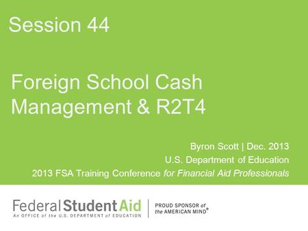 Byron Scott | Dec. 2013 U.S. Department of Education 2013 FSA Training Conference for Financial Aid Professionals Foreign School Cash Management & R2T4.