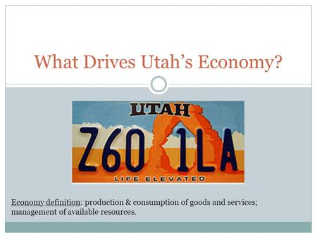 What Drives Utah's Economy? Economy definition: production & consumption of goods and services; management of available resources.