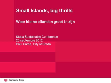 Small Islands, big thrills Waar kleine eilanden groot in zijn Statia Sustainable Conference 25 septembre 2012 Paul Paree, City of Breda.