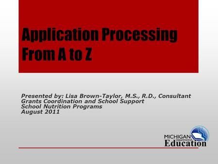 Application Processing From A to Z Presented by: Lisa Brown-Taylor, M.S., R.D., Consultant Grants Coordination and School Support School Nutrition Programs.
