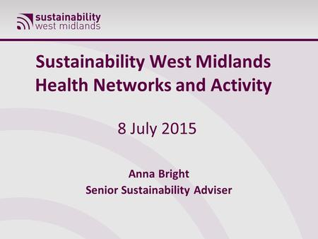 Sustainability West Midlands Health Networks and Activity 8 July 2015 Anna Bright Senior Sustainability Adviser.