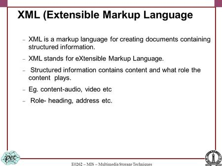 E0262 – MIS – Multimedia Storage Techniques XML (Extensible Markup Language  XML is a markup language for creating documents containing structured information.
