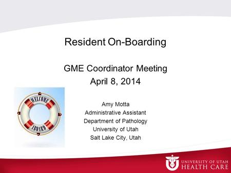 Resident On-Boarding GME Coordinator Meeting April 8, 2014 Amy Motta Administrative Assistant Department of Pathology University of Utah Salt Lake City,