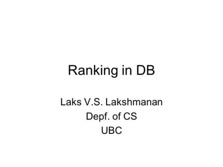Ranking in DB Laks V.S. Lakshmanan Depf. of CS UBC.