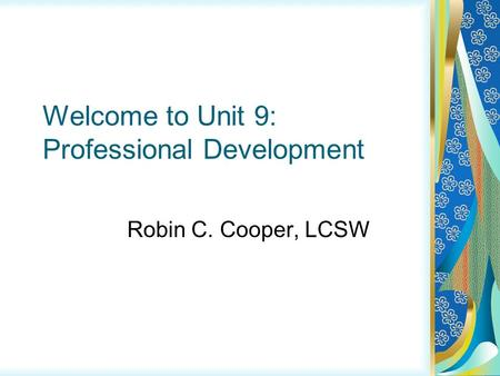 Welcome to Unit 9: Professional Development Robin C. Cooper, LCSW.