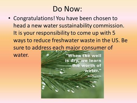 Do Now: Congratulations! You have been chosen to head a new water sustainability commission. It is your responsibility to come up with 5 ways to reduce.