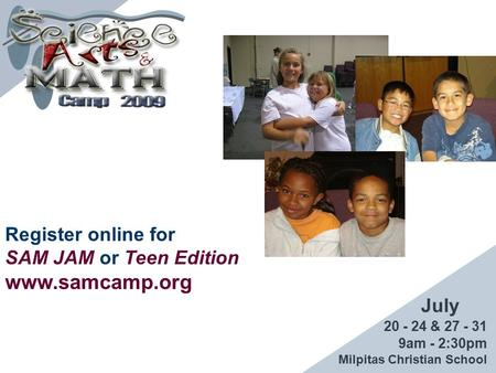Register online for SAM JAM or Teen Edition www.samcamp.org 20 - 24 & 27 - 31 9am - 2:30pm Milpitas Christian School July.