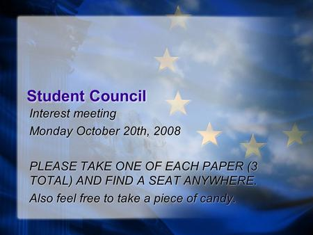 Student Council Interest meeting Monday October 20th, 2008 PLEASE TAKE ONE OF EACH PAPER (3 TOTAL) AND FIND A SEAT ANYWHERE. Also feel free to take a piece.