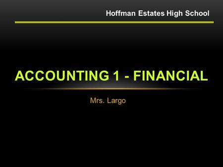 Mrs. Largo ACCOUNTING 1 - FINANCIAL Hoffman Estates High School.