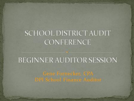 Gene Fornecker, CPA DPI School Finance Auditor. What is required? Wisconsin State Statutes Wisconsin Administrative Code Resources Aids Register Auditor/Audit.