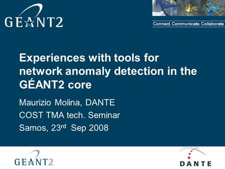 Connect. Communicate. Collaborate Experiences with tools for network anomaly detection in the GÉANT2 core Maurizio Molina, DANTE COST TMA tech. Seminar.