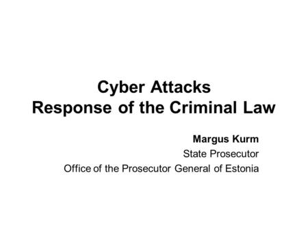 Cyber Attacks Response of the Criminal Law Margus Kurm State Prosecutor Office of the Prosecutor General of Estonia.