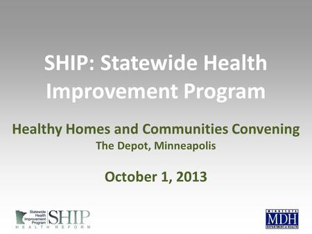 SHIP: Statewide Health Improvement Program Healthy Homes and Communities Convening The Depot, Minneapolis October 1, 2013.