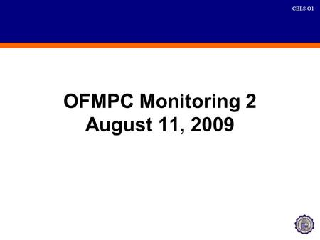 CBL8-O1 OFMPC Monitoring 2 August 11, 2009. CBL8-O2 Agreements AgreementPoint PersonDeadline 1. DQ Task ForceSir AllanJuly 29 (Wednesday) 2. Four Saturdays.