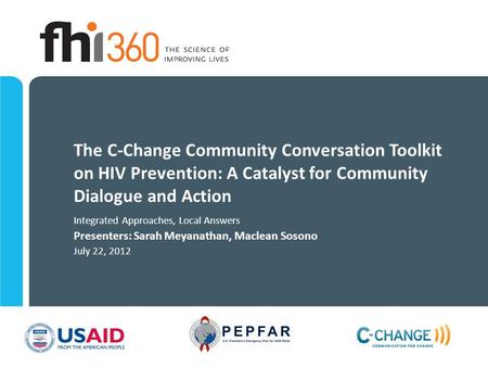 The C-Change Community Conversation Toolkit on HIV Prevention: A Catalyst for Community Dialogue and Action Integrated Approaches, Local Answers Presenters: