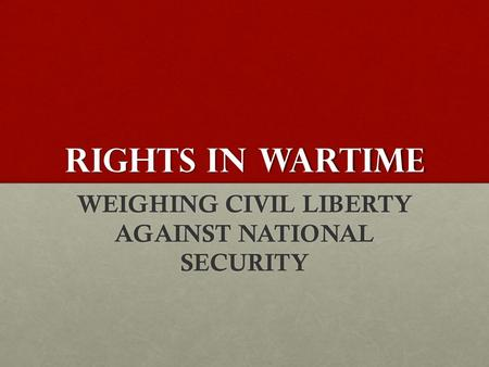 RIGHTS IN WARTIME WEIGHING CIVIL LIBERTY AGAINST NATIONAL SECURITY.