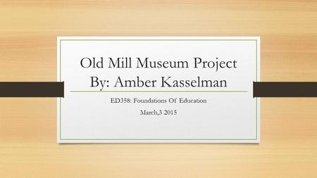 Old Mill Museum Project By: Amber Kasselman ED358: Foundations Of Education March,3 2015.