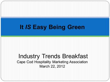 It IS Easy Being Green Industry Trends Breakfast Cape Cod Hospitality Marketing Association March 22, 2012.