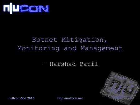 Nullcon Goa 2010http://nullcon.net Botnet Mitigation, Monitoring and Management - Harshad Patil.