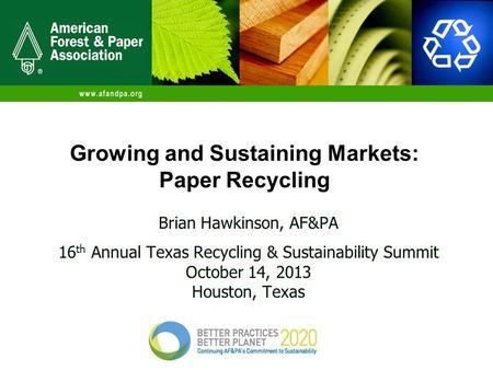 Growing and Sustaining Markets: Paper Recycling Brian Hawkinson, AF&PA 16 th Annual Texas Recycling & Sustainability Summit October 14, 2013 Houston, Texas.
