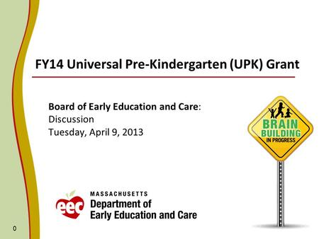 FY14 Universal Pre-Kindergarten (UPK) Grant Board of Early Education and Care: Discussion Tuesday, April 9, 2013 0.