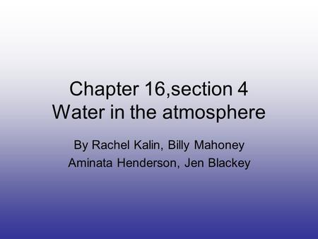 Chapter 16,section 4 Water in the atmosphere By Rachel Kalin, Billy Mahoney Aminata Henderson, Jen Blackey.