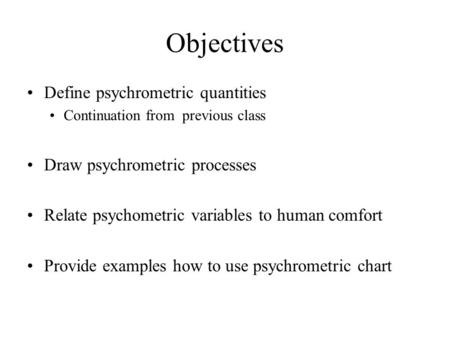 Objectives Define psychrometric quantities Continuation from previous class Draw psychrometric processes Relate psychometric variables to human comfort.