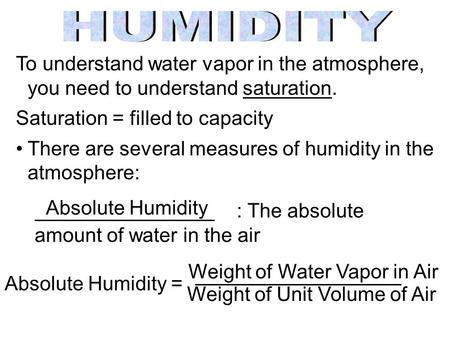 To understand water vapor in the atmosphere, you need to understand saturation. Saturation = filled to capacity There are several measures of humidity.