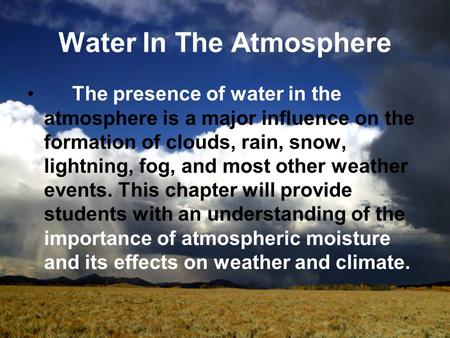Water In The Atmosphere The presence of water in the atmosphere is a major influence on the formation of clouds, rain, snow, lightning, fog, and most other.