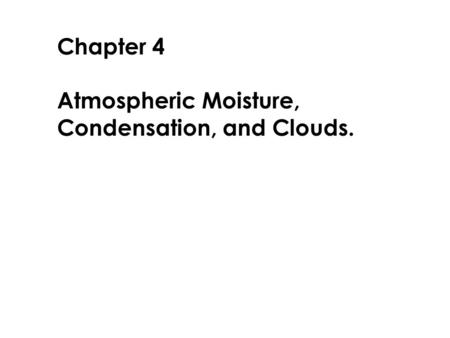 Chapter 4 Atmospheric Moisture, Condensation, and Clouds.