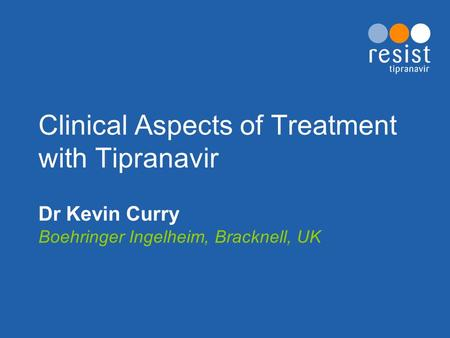 Clinical Aspects of Treatment with Tipranavir Dr Kevin Curry Boehringer Ingelheim, Bracknell, UK.