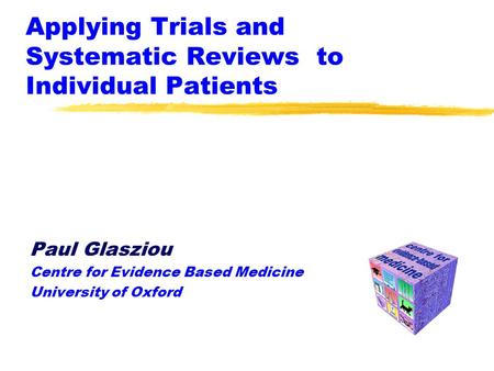 Applying Trials and Systematic Reviews to Individual Patients Paul Glasziou Centre for Evidence Based Medicine University of Oxford.