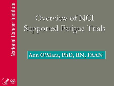 Overview of NCI Supported Fatigue Trials Ann O'Mara, PhD, RN, FAAN.