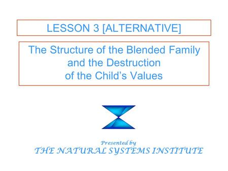 LESSON 3 [ALTERNATIVE] The Structure of the Blended Family and the Destruction of the Child's Values Presented by THE NATURAL SYSTEMS INSTITUTE.