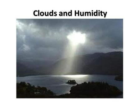 Clouds and Humidity. The Water Cycle Three Requirements for a Cloud: A cooling mechanism Moisture Condensation nuclei Clouds form by moist air cooling.