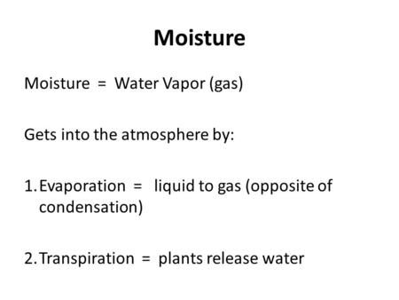 Moisture Moisture = Water Vapor (gas) Gets into the atmosphere by: 1.Evaporation = liquid to gas (opposite of condensation) 2.Transpiration = plants release.