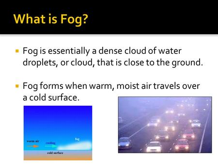  Fog is essentially a dense cloud of water droplets, or cloud, that is close to the ground.  Fog forms when warm, moist air travels over a cold surface.