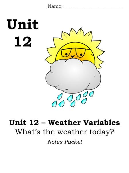 Unit 12 Name: ________________________ Notes Packet Unit 12 – Weather Variables What's the weather today?