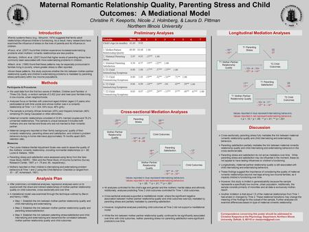 Maternal Romantic Relationship Quality, Parenting Stress and Child Outcomes: A Mediational Model Christine R. Keeports, Nicole J. Holmberg, & Laura D.